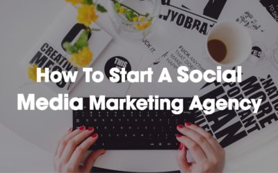 How To Start A Social Media Marketing Agency
