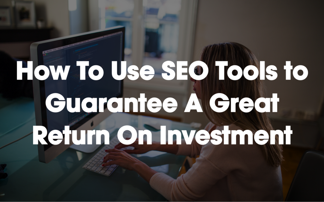 How To Use SEO Tools To Guarantee A Great Return On Investment