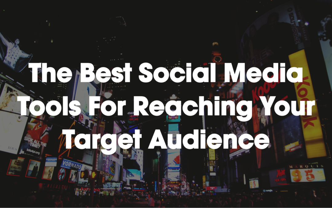 The Best Social Media Tools For Reaching Your Target Audience