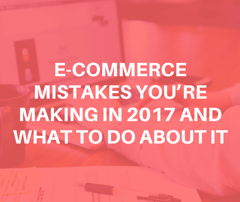 E-Commerce Mistakes You're Making in 2017 and What to Do About It